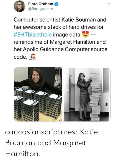 Apollo: Flora Graham  @floragraham  Computer scientist Katie Bouman and  her awesome stack of hard drives for  #EHTblackhole image data-  reminds me of Margaret Hamilton and  her Apollo Guidance Computer source  code. caucasianscriptures:  Katie Bouman and Margaret Hamilton.