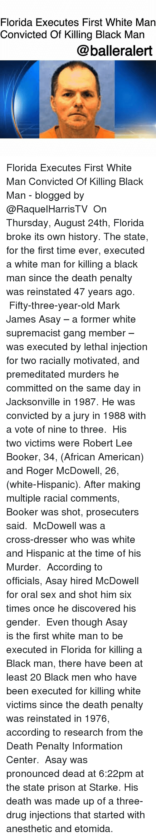 Gangly: Florida Executes First White Man  Convicted Of Killing Black Man  @balleralert Florida Executes First White Man Convicted Of Killing Black Man - blogged by @RaquelHarrisTV ⠀⠀⠀⠀⠀⠀⠀ On Thursday, August 24th, Florida broke its own history. The state, for the first time ever, executed a white man for killing a black man since the death penalty was reinstated 47 years ago. ⠀⠀⠀⠀⠀⠀⠀ Fifty-three-year-old Mark James Asay – a former white supremacist gang member – was executed by lethal injection for two racially motivated, and premeditated murders he committed on the same day in Jacksonville in 1987. He was convicted by a jury in 1988 with a vote of nine to three. ⠀⠀⠀⠀⠀⠀⠀ His two victims were Robert Lee Booker, 34, (African American) and Roger McDowell, 26, (white-Hispanic). After making multiple racial comments, Booker was shot, prosecuters said. ⠀⠀⠀⠀⠀⠀⠀ McDowell was a cross-dresser who was white and Hispanic at the time of his Murder. ⠀⠀⠀⠀⠀⠀⠀ According to officials, Asay hired McDowell for oral sex and shot him six times once he discovered his gender. ⠀⠀⠀⠀⠀⠀⠀ Even though Asay is the first white man to be executed in Florida for killing a Black man, there have been at least 20 Black men who have been executed for killing white victims since the death penalty was reinstated in 1976, according to research from the Death Penalty Information Center. ⠀⠀⠀⠀⠀⠀⠀ Asay was pronounced dead at 6:22pm at the state prison at Starke. His death was made up of a three-drug injections that started with anesthetic and etomida.