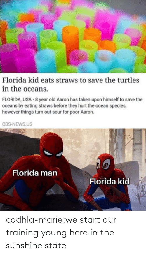 oceans: Florida kid eats straws to save the turtles  in the oceans.  FLORIDA, USA 8 year old Aaron has taken upon himself to save the  oceans by eating straws before they hurt the ocean species,  however things turn out sour for poor Aaron.  CBS-NEWS.US  Florida man  Florida kid cadhla-marie:we start our training young here in the sunshine state