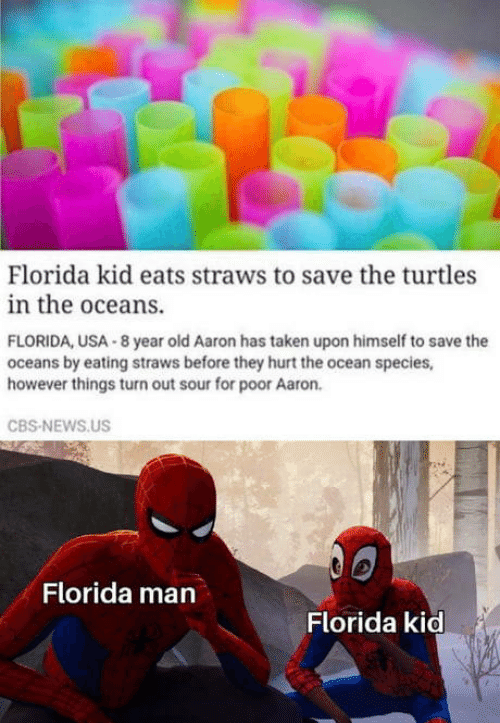 oceans: Florida kid eats straws to save the turtles  in the oceans.  FLORIDA, USA 8 year old Aaron has taken upon himself to save the  oceans by eating straws before they hurt the ocean species,  however things turn out sour for poor Aaron.  CBS-NEWS.US  Florida man  Florida kid