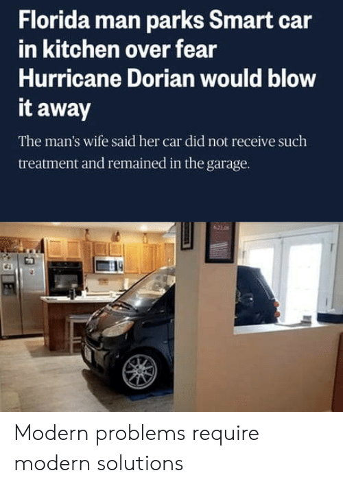 Parks: Florida man parks Smart car  in kitchen over fear  Hurricane Dorian would blow  it away  The man's wife said her car did not receive such  treatment and remained in the garage.  621 0 Modern problems require modern solutions