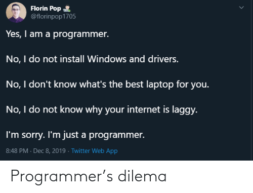 Internet, Pop, and Sorry: Florin Pop  @florinpop1705  Yes, I am a programmer.  No, I do not install Windows and drivers.  No, I don't know what's the best laptop for you.  No, I do not know why your internet is laggy.  I'm sorry. I'm just a programmer.  8:48 PM - Dec 8, 2019 · Twitter Web App Programmer's dilema