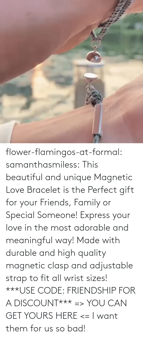 gif: flower-flamingos-at-formal: samanthasmiless:  This beautiful and unique Magnetic Love Bracelet is the Perfect gift for your Friends, Family or Special Someone! Express your love in the most adorable and meaningful way! Made with durable and high quality magnetic clasp and adjustable strap to fit all wrist sizes!  ***USE CODE: FRIENDSHIP FOR A DISCOUNT*** => YOU CAN GET YOURS HERE <=    I want them for us so bad!