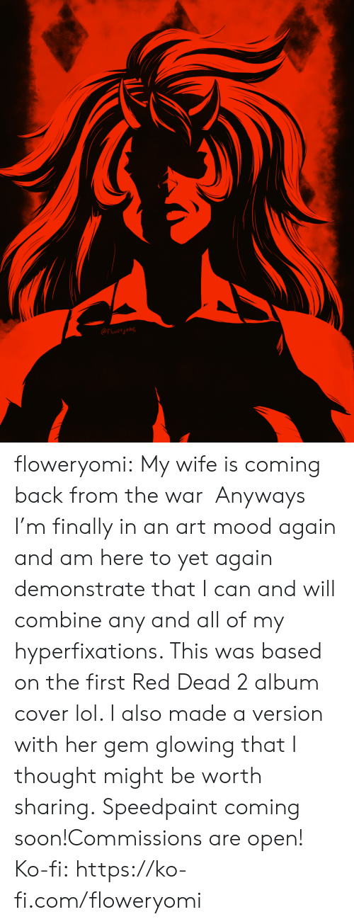 Lol, Mood, and Soon...: @Flowerjomi floweryomi: My wife is coming back from the war  Anyways I'm finally in an art mood again and am here to yet again demonstrate that I can and will combine any and all of my hyperfixations. This was based on the first Red Dead 2 album cover lol. I also made a version with her gem glowing that I thought might be worth sharing. Speedpaint coming soon!Commissions are open! Ko-fi: https://ko-fi.com/floweryomi
