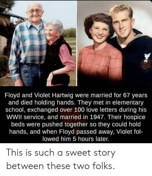 wwii: Floyd and Violet Hartwig were married for 67 years  and died holding hands. They met in elementary  school, exchanged over 100 love letters during his  wWII service, and married in 1947. Their hospice  beds were pushed together so they could hold  hands, and when Floyd passed away, Violet fol-  lowed him 5 hours later. This is such a sweet story between these two folks.