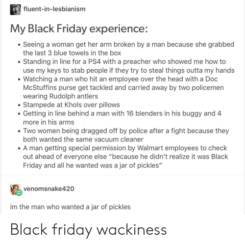 """Policemen: fluent-in-lesbianism  My Black Friday experience:  Seeing a woman get her arm broken by a man because she grabbed  the last 3 blue towels in the box  Standing in line for a PS4 with a preacher who showed me how to  use my keys to stab people if they try to steal things outta my hands  Watching a man who hit an employee over the head with a Doc  McStuffins purse get tackled and carried away by two policemen  wearing Rudolph antlers  Stampede at Khols over pillows  Getting in line behind a man with 16 blenders in his buggy and 4  more in his arms  . Two women being dragged off by police after a fight because they  both wanted the same vacuum cleaner  A man getting special permission by Walmart employees to check  out ahead of everyone else """"because he didn't realize it was Black  Friday and all he wanted was a jar of pickles""""  venomsnake420  im the man who wanted a jar of pickles Black friday wackiness"""