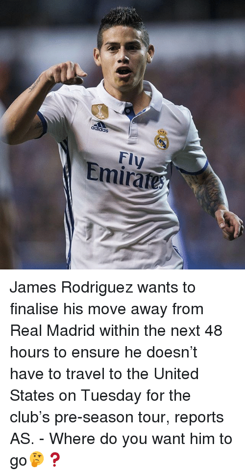 Jamesness: Fly  Emirate James Rodriguez wants to finalise his move away from Real Madrid within the next 48 hours to ensure he doesn't have to travel to the United States on Tuesday for the club's pre-season tour, reports AS. - Where do you want him to go🤔❓