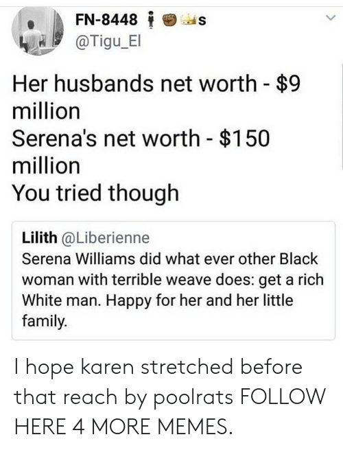 Net Worth: FN-8448  'as  @Tigu E  Her husbands net worth - $9  million  Serena's net worth $150  million  You tried though  Lilith @Liberienne  Serena Williams did what ever other Black  woman with terrible weave does: get a rich  White man. Happy for her and her little  family. I hope karen stretched before that reach by poolrats FOLLOW HERE 4 MORE MEMES.