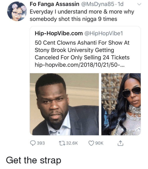 50 cent: Fo Fanga Assassin @MsDyna85.1d v  Everyday I understand more & more why  somebody shot this nigga 9 times  Hip-HopVibe.com @HipHopVibe1  50 Cent Clowns Ashanti For Show At  Stony Brook University Getting  Canceled For Only Selling 24 Tickets  hip-hopvibe.com/2018/10/21/50-...  393 32.6K 90K Get the strap