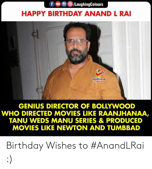 birthday wishes: fo/LaughingColours  HAPPY BIRTHDAY ANAND L RAI  LAUGHING  Celers  GENIUS DIRECTOR OF BOLLYWOOD  WHO DIRECTED MOVIES LIKE RAANJHANAA,  TANU WEDS MANU SERIES & PRODUCED  MOVIES LIKE NEWTON AND TUMBBAD Birthday Wishes to #AnandLRai :)