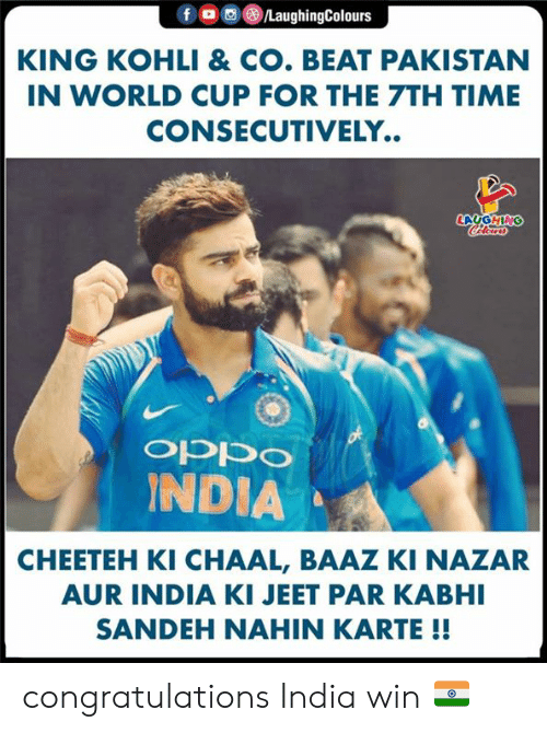 World Cup, Congratulations, and India: fo  /LaughingColours  KING KOHLI & CO. BEAT PAKISTAN  IN WORLD CUP FOR THE 7TH TIME  CONSECUTIVELY..  LAUGHING  CHlear  ocddo  INDIA  CHEETEH KI CHAAL, BAAZ KI NAZAR  AUR INDIA KI JEET PAR KABHI  SANDEH NAHIN KARTE !! congratulations India win 🇮🇳