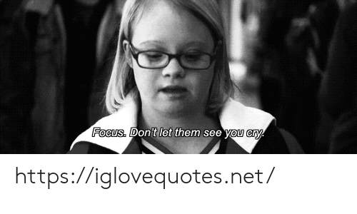 Focus, Net, and Cry: Focus. Don't let them see you cry https://iglovequotes.net/