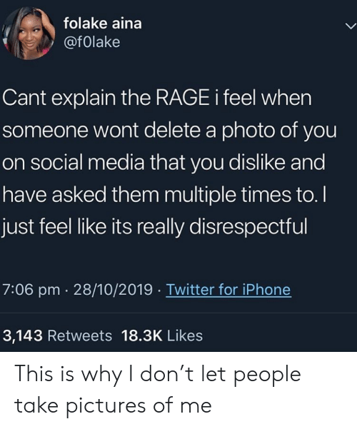 rage: folake aina  @folake  Cant explain the RAGE i feel when  someone wont delete a photo of you  on social media that you dislike and  have asked them multiple times to.  just feel like its really disrespectful  7:06 pm 28/10/2019 Twitter for iPhone  3,143 Retweets 18.3K Likes This is why I don't let people take pictures of me