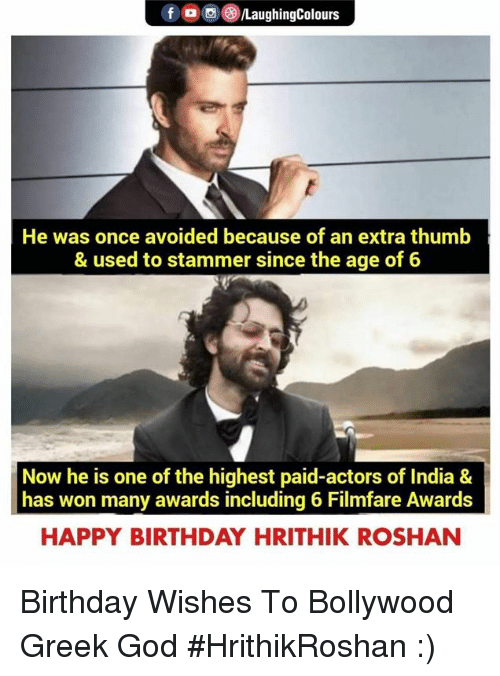birthday wishes: fOLaughingColours  He was once avoided because of an extra thumb  & used to stammer since the age of 6  Now he is one of the highest paid-actors of India &  has won many awards including 6 Filmfare Awards  HAPPY BIRTHDAY HRITHIK ROSHAN Birthday Wishes To Bollywood Greek God #HrithikRoshan :)