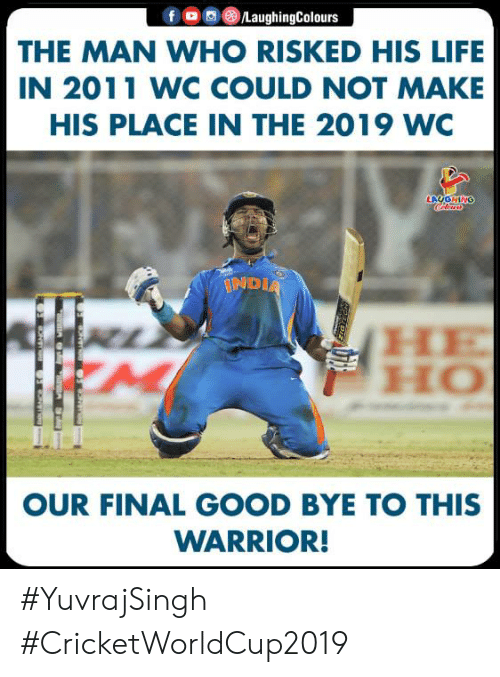 good bye: fOLaughingColours  THE MAN WHO RISKED HIS LIFE  IN 2011 WC COULD NOT MAKE  HIS PLACE IN THE 2019 WC  IND  HO  OUR FINAL GOOD BYE TO THIS  WARRIOR! #YuvrajSingh #CricketWorldCup2019