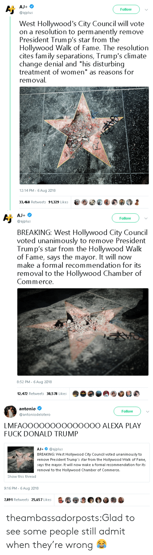 """Donald Trump, Fam, and Tumblr: Follow  @ajplus  West Hollywood's City Council will vote  on a resolution to perm anently remove  President Trum p's star from the  Hollywood Walk of Fame. The resolution  cites fam ily separations, Trump's climate  change denial and """"his disturbing  treatment of women"""" as reasons for  removal  12:14 PM- 6Aug 2018  33,468 Retweets 91,329 Likes   Follow  @ajplus  BREAKING: West Hollywood City Council  voted unanimously to remove President  Trum p's star from the Hollywood Walk  of Fame, says the mayor. It will now  make a formal recommendation for its  removal to the Hollywood Chamber of  Commerce  8:52 PM - 6Aug 2018  12,472 Retweets 30,578 Likes   antonio  @antoniodelotero  Follow  LMFAOOOOOOOOOOOOOO ALEXA PLAY  FUCK DONALD TRUMP  AJ+ @ajplus  BREAKING: West Hollywood City Council voted unanimously to  remove President Trump's star from the Hollywood Walk of Fame,  says the mayor. It will now make a formal recommendation for its  removal to the Hollywood Chamber of Commerce.  Show this thread  9:16 PM- 6 Aug 2018  7,891 Retweets 25,657 Likes theambassadorposts:Glad to see some people still admit when they're wrong 😂"""