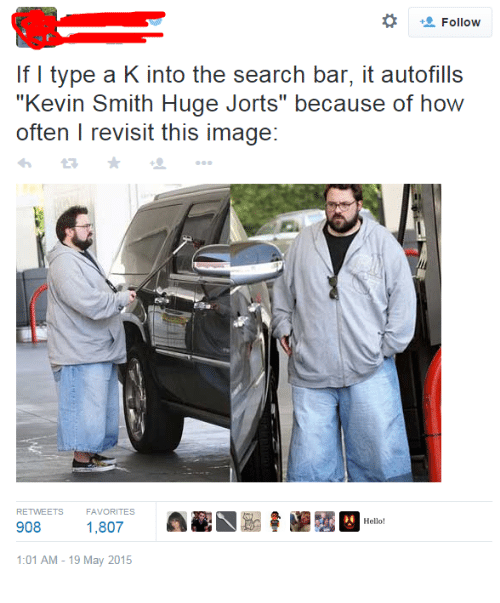 """Kevin Smith Huge Jorts: *  Follow  If I type a K into the search bar, it autofills  """"Kevin Smith Huge Jorts"""" because of how  often I revisit this image:  わ ★ +""""  RETWEETS  FAVORITES  908 1,807 E t  Hello!  :01 AM-19 May 2015"""