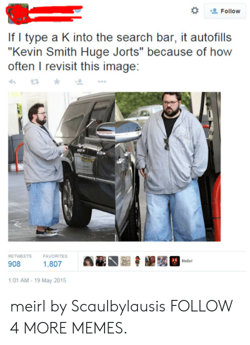"""Kevin Smith Huge Jorts: Follow  If I type a K into the search bar, it autofills  """"Kevin Smith Huge Jorts"""" because of how  often I revisit this image:  FAVORITES  RETWEETS  Hello!  908  1,807  :01 AM-19 May 2015 meirl by Scaulbylausis FOLLOW 4 MORE MEMES."""