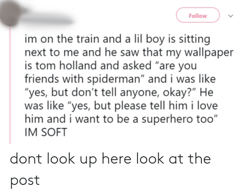 "Wallpaper: Follow  im on the train and a lil boy is sitting  next to me and he saw that my wallpaper  is tom holland and asked ""are you  friends with spiderman"" and i was like  ""yes, but don't tell anyone, okay?"" He  was like ""yes, but please tell him i love  him and i want to be a superhero too""  IM SOFT dont look up here look at the post"