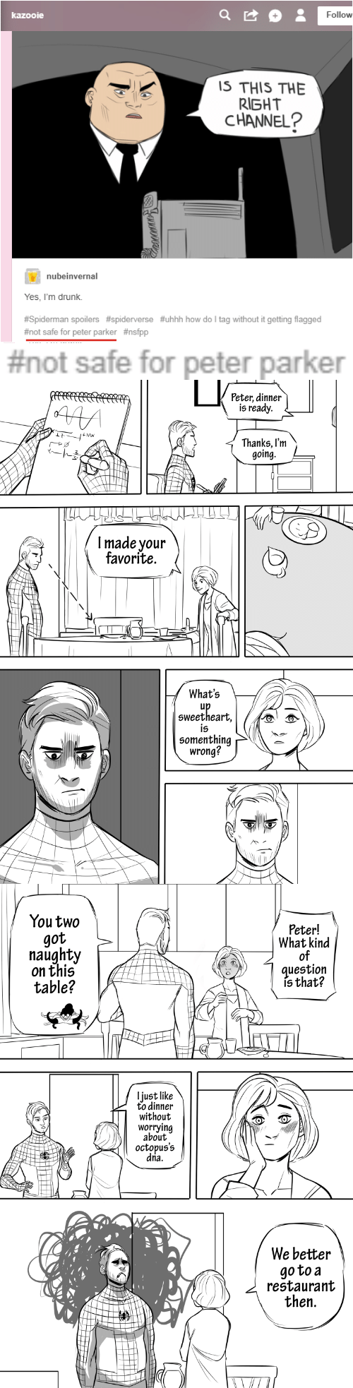 sweetheart: Follow  kazooie  IS THIS THE  RIGHT  CHANNEL?  nubeinvernal  Yes, I'm drunk.  #Spiderman spoilers #spiderverse #uhhh how do I tag without it getting flagged  #not safe for peter parker #nsfpp   | #not safe for peter parker   Peter, dinner  is ready  AAA  Thanks, I'm  going.  Imade your  favorite.  What's  up  sweetheart,  is  somenthing  wrong?   You two  Peter!  What kind  of  question  is that?  got  naughty  on this  table?  ljust like  to dinner  without  worrying  about  octopus's  dria.  We better  go to a  restaurant  then