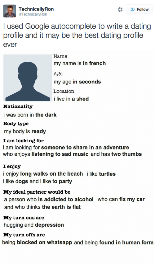 ons: Follow  TechnicallyRon  @TechnicallyRon  I used Google autocomplete to write a dating  profile and it may be the best dating profile  ever   Name  my name is in french  Age  my age in seconds  Location  i live in a shed  Nationality  i was born in the dark  Body type  my body is ready  I am looking for  i am looking for someone to share in an adventure  who enjoys listening to sad music and has two thumbs  I enjoy  i enjoy long walks on the beach i like turtles  i like dogs and i like to party  My ideal partner would be  a person who is addicted to alcohol who can fix my car  and who thinks the earth is flat  My turn ons are  hugging and depression  My turn offs are  being blocked on whatsapp and being found in human form
