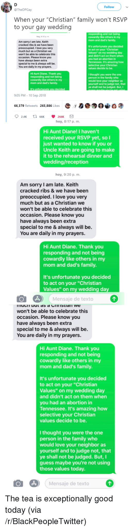 """exceptionally: Follow  @TheDPGay  When your """"Christian"""" family won't RSVP  to your gay wedding  and not being  y,9:20 pm  cowardly like others in my  mom and dad's family  Am sorry I am late. Keith  cracked ribs & we have been  preoccupied. I love you very  much but as a Christian we  won't be able to celebrate this  occasion. Please know you  have always been extra  special to me & always will be.  You are daily in my prayers.  It's unfortunate you decided  to act on your """"Christian  Values"""" on my wedding day  and didn't act on them when  you had an abortion in  Tennessee. It's amazing how  selective your Christian  values decide to be.  Hi Aunt Diane. Thank you  responding and not being  cowardly like others in my  mom and dad's family.  I thought you were the one  person in the family who  would love your neighbor as  yourself and to judge not, that  ye shall not be judged. But,I  It's unfortunate  9:05 PM - 10 Sep 2018  66,379 Retweets 265,886 Likes00  hoy, 8:17 p, m.  Hi Aunt Diane! I haven't  received your RSVP yet, soI  just wanted to know if you or  Uncle Keith are going to make  it to the rehearsal dinner and  wedding/reception  hoy, 9:20 p, m  Am sorry I am late. Keith  cracked ribs & we have been  preoccupied. I love you very  much but as a Christian we  won't be able to celebrate this  occasion. Please know you  have always been extra  special to me & always will be.  You are daily in my prayers  Hi Aunt Diane. Thank you  responding and not being  cowardly like others in my  mom and dad's family.  It's unfortunate you decided  to act on your """"Christian  Values"""" on my wedding day  Mensaje de texto  won't be able to celebrate this  occasion. Please know you  have always been extra  special to me & always will be.  You are daily in my prayers.  Hi Aunt Diane. Thank you  responding and not being  cowardly like others in my  mom and dad's family.  It's unfortunate you decided  to act on your """"Christian  Values"""" on my wedding day  and didn't act on them when  """