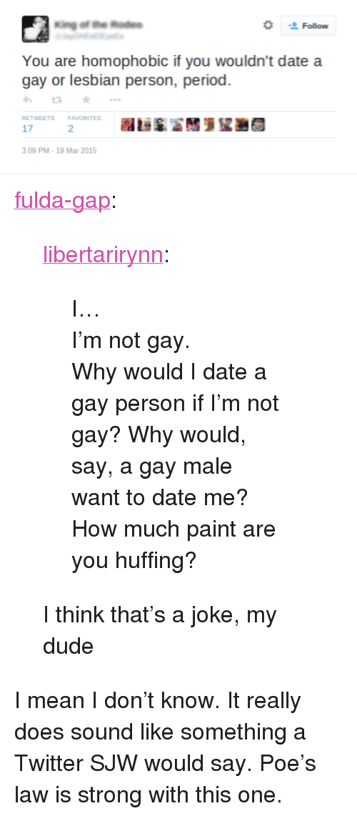 "gay male: Follow  You are homophobic if you wouldn't date a  gay or lesbian person, period.  わta ★ ..。  RETWEETS FAVORITES  17  2  :09 PM-19 Mar 2015 <p><a href=""https://fulda-gap.tumblr.com/post/159991677162/libertarirynn-i-im-not-gay-why-would-i"" class=""tumblr_blog"">fulda-gap</a>:</p>  <blockquote><p><a href=""https://libertarirynn.tumblr.com/post/159991650244/i-im-not-gay-why-would-i-date-a-gay-person"" class=""tumblr_blog"">libertarirynn</a>:</p>  <blockquote><p>I…<br/> I'm not gay.</p>  <p>Why would I date a gay person if I'm not gay? Why would, say, a gay male want to date me?<br/> How much paint are you huffing?</p></blockquote>  <p>I think that's a joke, my dude</p></blockquote>  <p>I mean I don&rsquo;t know. It really does sound like something a Twitter SJW would say. Poe&rsquo;s law is strong with this one.</p>"