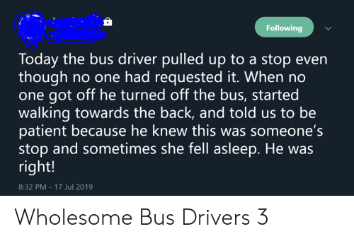 Wholesome: Following  Today the bus driver pulledup to a stop even  though  one got off he turned off the bus, started  walking towards the back, and told us to be  patient because he knew this was someone's  stop and sometimes she fell asleep. He was  right!  no one had requested it. When no  8:32 PM - 17 Jul 2019 Wholesome Bus Drivers 3