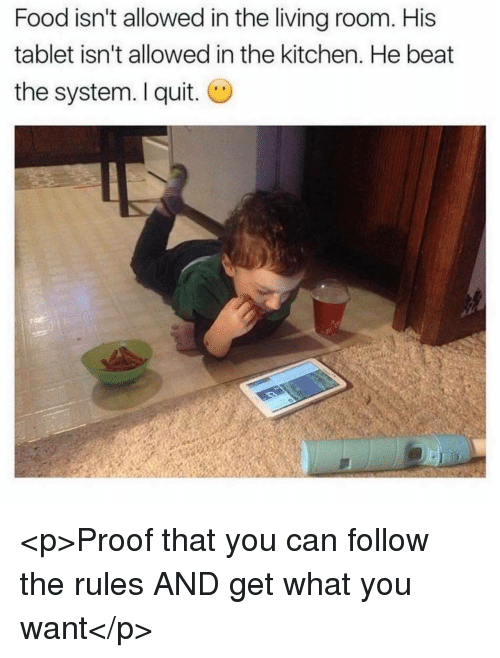 I Quit: Food isn't allowed in the living room. His  tablet isn't allowed in the kitchen. He beat  the system. I quit. O <p>Proof that you can follow the rules AND get what you want</p>