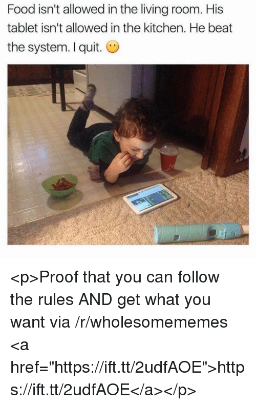 """I Quit: Food isn't allowed in the living room. His  tablet isn't allowed in the kitchen. He beat  the system. I quit. O <p>Proof that you can follow the rules AND get what you want via /r/wholesomememes <a href=""""https://ift.tt/2udfAOE"""">https://ift.tt/2udfAOE</a></p>"""