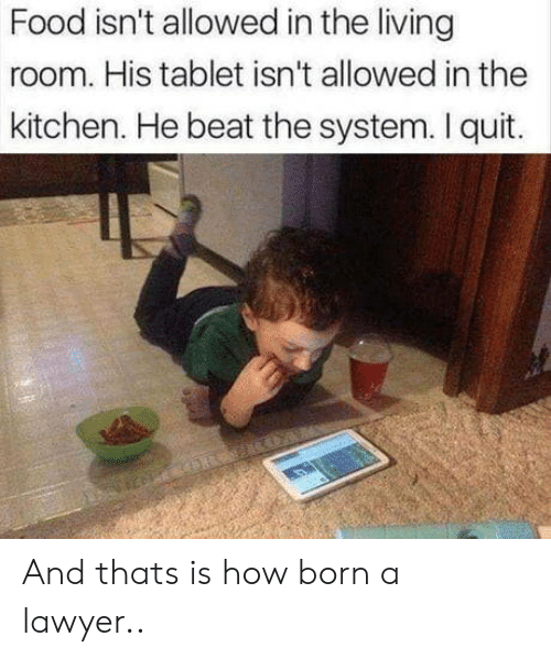 I Quit: Food isn't allowed in the living  room. His tablet isn't allowed in the  kitchen. He beat the system. I quit. And thats is how born a lawyer..