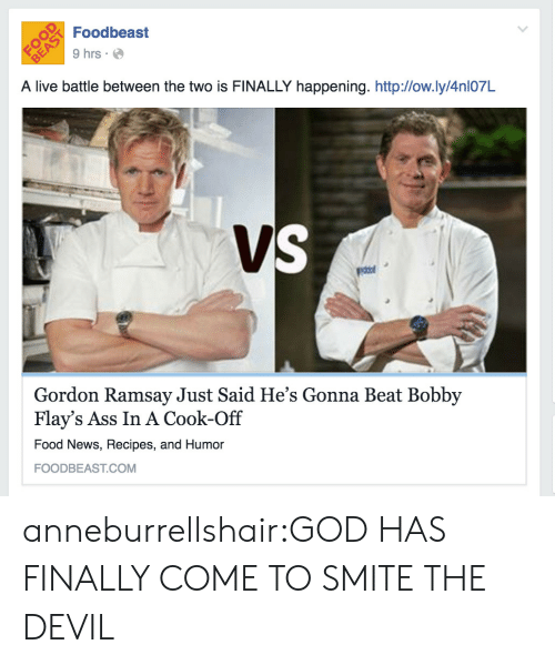 Ass, Food, and God: Foodbeast  9 hrs  A live battle between the two is FINALLY happening. http:/low.ly/4nl07L  Gordon Ramsay Just Said He's Gonna Beat Bobby  Flay's Ass In A Cook-Off  Food News, Recipes, and Humor  FOODBEAST.COM anneburrellshair:GOD HAS FINALLY COME TO SMITE THE DEVIL
