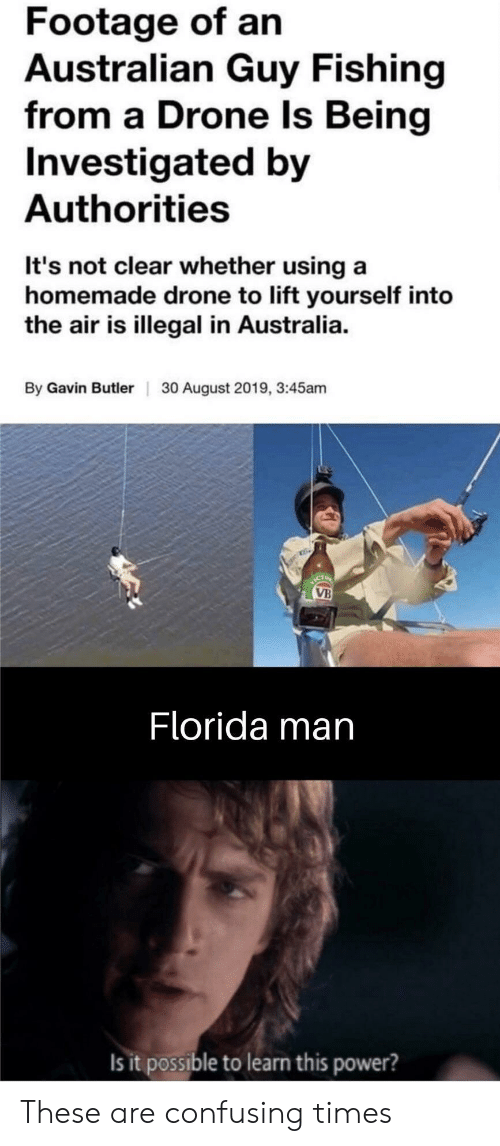 Drone, Florida Man, and Australia: Footage of an  Australian Guy Fishing  from a Drone Is Being  Investigated by  Authorities  It's not clear whether using a  homemade drone to lift yourself into  the air is illegal in Australia  By Gavin Butler  30 August 2019, 3:45am  ICT  VB  Florida man  Is it possible to learn this power? These are confusing times