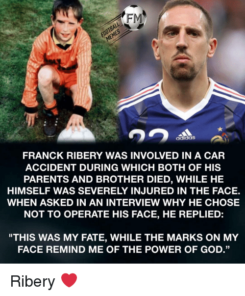 """Adidas, Football, and God: FOOTBALL  MEMES  FRANCK RIBERY WAS INVOLVED IN A CAR  ACCIDENT DURING WHICH BOTH OF HIS  PARENTS AND BROTHER DIED, WHILE HE  HIMSELF WAS SEVERELY INJURED IN THE FACE.  WHEN ASKED IN AN INTERVIEW WHY HE CHOSE  NOT TO OPERATE HIS FACE, HE REPLIED:  adidaS  """"THIS WAS MY FATE, WHILE THE MARKS ON MY  FACE REMIND ME OF THE POWER OF GOD."""" Ribery ❤️"""