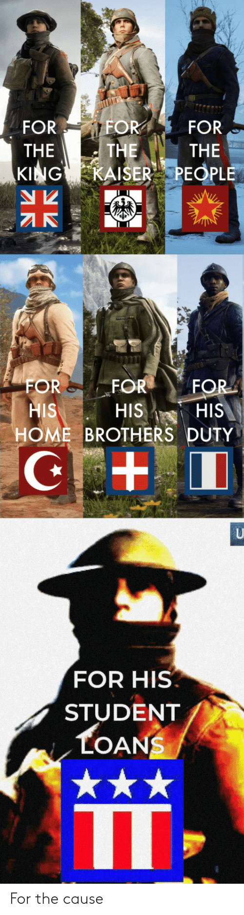 Home, Kaiser, and Loans: FOR  FOR  FOR  THE  THE  THE  KING  KAISER PEOPLE  FOR  FOR  FOR  HIS  HOME BROTHERS DUTY  HIS  HIS  U  FOR HIS  STUDENT  LOANS For the cause