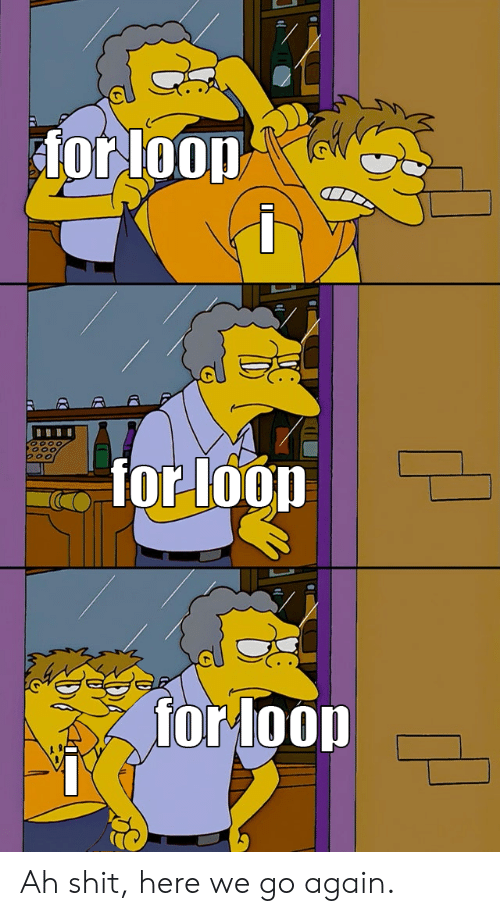 Shit, For, and Loop: for loop  for loop  for loop Ah shit, here we go again.