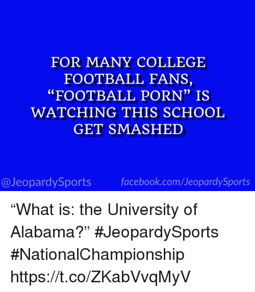 """College, College Football, and Facebook: FOR MANY COLLEGE  FOOTBALL FANS,  """"FOOTBALL PORN"""" IS  WATCHING THIS SCHOOL  GET SMASHED  0)  @JeopardySports facebook.com/JeopardySports """"What is: the University of Alabama?"""" #JeopardySports #NationalChampionship https://t.co/ZKabVvqMyV"""