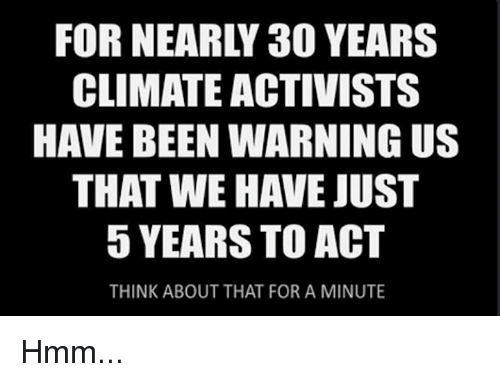 Memes, Been, and 🤖: FOR NEARLY 30 YEARS  CLIMATE ACTIVISTS  HAVE BEEN WARNING US  THAT WE HAVE JUST  5 YEARS TO ACT  THINK ABOUT THAT FOR A MINUTE Hmm...