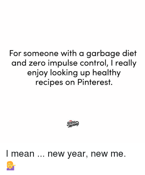 Dank, New Year's, and Zero: For someone with a garbage diet  and zero impulse control, I really  enjoy looking up healthy  recipes on Pinterest.  canu I mean ... new year, new me. 💁‍♀️