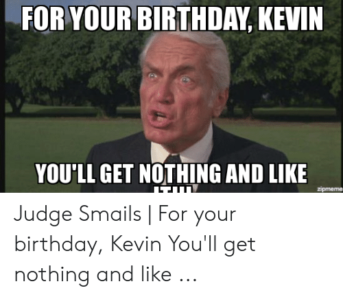 Judge Smails: FOR YOUR BIRTHDAY, KEVIN  YOU'LL GET NOTHING AND LIKE  zipmeme Judge Smails | For your birthday, Kevin You'll get nothing and like ...