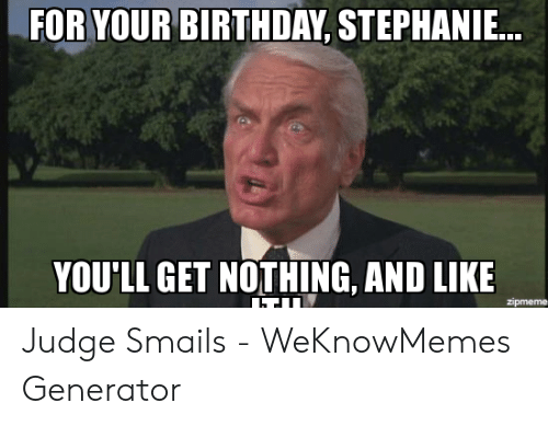 Judge Smails: FOR YOUR BIRTHDAY, STEPHANIE...  YOU'LL GET NOTHING, AND LIKE  zipmeme Judge Smails - WeKnowMemes Generator