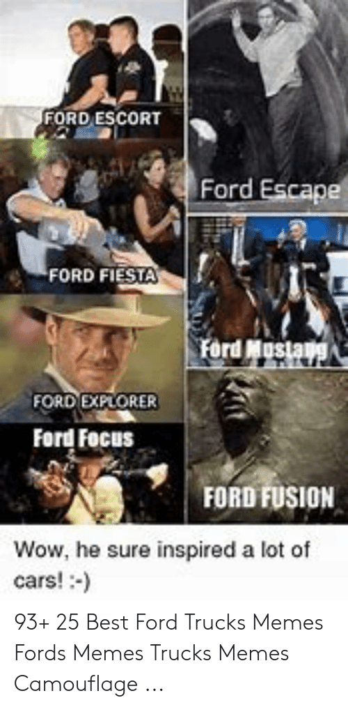 Ford Memes Funny: FORD ESCORT  Ford Escape  FORD FIESTA  FORD EXPLORER  Ford Focus  FORD FUSION  Wow, he sure inspired a lot of  cars!:-) 93+ 25 Best Ford Trucks Memes Fords Memes Trucks Memes Camouflage ...