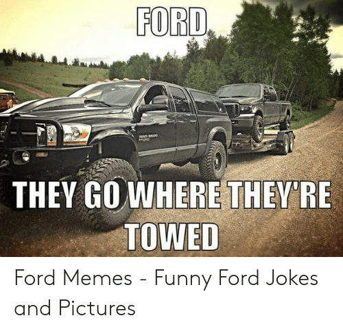 Ford Memes Funny: FORD  THEY GOWHERE THEY'RE  TOWED Ford Memes - Funny Ford Jokes and Pictures