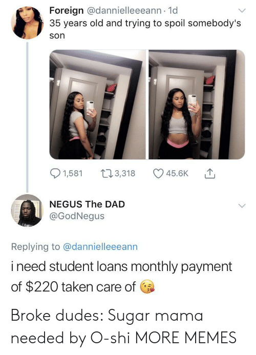 Monthly: Foreign @dannielleeeann 1d  35 years old and trying to spoil somebody's  son  91,581 t3,318 45.6K  NEGUS The DAD  @GodNegus  Replying to @dannielleeeann  i need student loans monthly payment  of $220 taken care of Broke dudes: Sugar mama needed by O-shi MORE MEMES