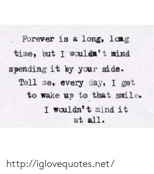 Forever, Http, and Mind: Forever is a long, lang  tine, but I woulan' t mind  spending it by your side.  Tell me, every day, I get  to wake up to that snile.  I wouldn' t mindit  at all. http://iglovequotes.net/
