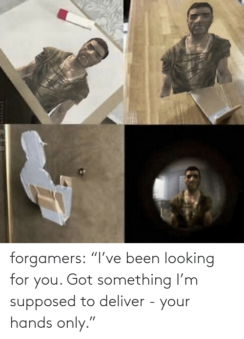 "deliver: forgamers:  ""I've been looking for you. Got something I'm supposed to deliver - your hands only."""