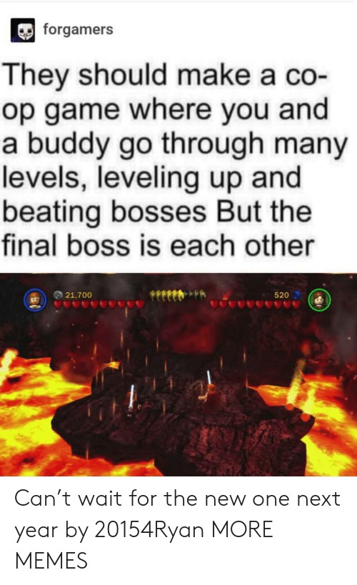 The Final Boss: forgamers  They should make a co-  op game where you and  a buddy go through many  levels, leveling up and  beating bosses But the  final boss is each other  21,700  520 Can't wait for the new one next year by 20154Ryan MORE MEMES