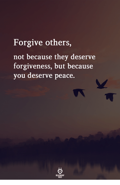 Forgiveness, Peace, and They: Forgive others  not because they deserve  forgiveness, but because  you deserve peace.