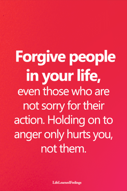Life, Memes, and Sorry: Forgive people  in your life,  even those who are  not sorry for their  action. Holding on to  anger only hurts you,  not them.  LifeLearnedFeelings