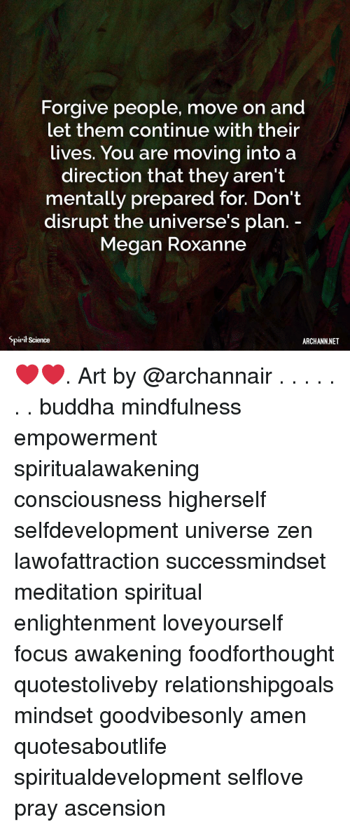 Megan, Memes, and Buddha: Forgive people, move on and  et them continue with their  lives. You are moving into a  direction that they aren't  mentally prepared for. Don't  disrupt the universe's plan.  Megan Roxanne  Spirit Science  ARCHANN NET ❤️❤️. Art by @archannair . . . . . . . buddha mindfulness empowerment spiritualawakening consciousness higherself selfdevelopment universe zen lawofattraction successmindset meditation spiritual enlightenment loveyourself focus awakening foodforthought quotestoliveby relationshipgoals mindset goodvibesonly amen quotesaboutlife spiritualdevelopment selflove pray ascension